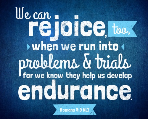 Romans 5:3  We can rejoice, too, when we run into problems and trials, for we know that they help us develop endurance.