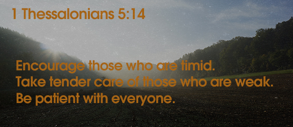 1 Thessalonians 5:14 Encourage those who are timid. Take tender care of those who are weak. Be patient with everyone.