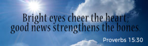Bright eyes cheer the heart; good news strenghten the bones.