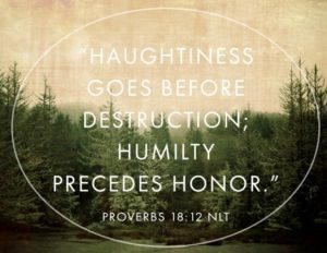Proverbs 18:12 NLTHaughtiness goes before destruction;Humility precedes honor.