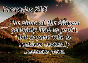Proverbs 21:55 The plans of the diligent certainly lead to profit,but anyone who is reckless certainly becomes poor.