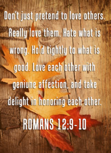 "Romans 12: 9-10  ""Don't just pretend to love others. Really love them. Hate what is wrong. Hold tightly to what is good. Love each other wiht genuine affection, and take delight in honoring each other."""